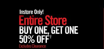 INSTORE ONLY! ENTIRE STORE BUY ONE, GET ONE 50% OFF† EXCLUDES CLEARANCE