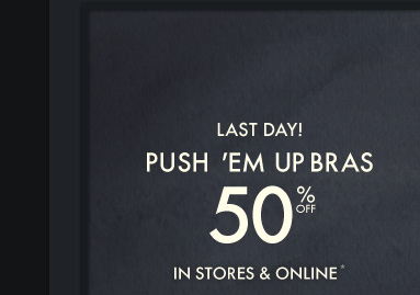 LAST DAY! PUSH 'EM UP BRAS  50% OFF IN STORES & ONLINE*
