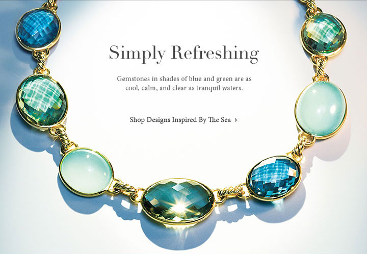 Simply Refreshing. Gemstones in shades of blue and green are as cool, calm, and clear as tranquil waters. Shop Designs Inspired By The Sea.