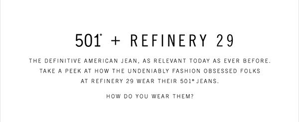 501® + Refinery 29 - The definitive American jean, as relevant today as ever before. Take a peek at how the undeniably fashion obsessed folks at Refinery 29 wear their 501® jeans. How do you wear them?