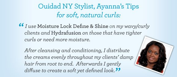 Ouidad NY Stylist, Ayanna's Tips for soft, natural curls: I use Moisture Lock Define & Shine on my wavy/curly clients while Hydrafusion on those that have tighter curls or need more moisture. After cleansing and conditioning, I distribute the creams evenly throughout my clients damp hair from root to end.  Afterwards I gently diffuse to create a soft yet defined look.
