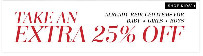 Take an Extra 25% off already-reduced items for baby, girls, and boys. Shop Kids'.