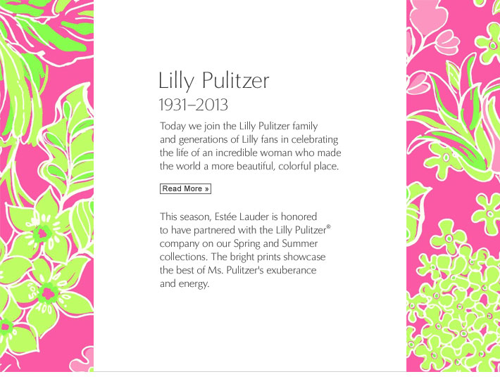 Lilly Pulitzer 1931-2013 Today we join the Lilly Pulitzer family and generations of Lilly fans in celebrating the life of an incredible woman who made the world a more beautiful, colorful place. Read More »   This season, Estée Lauder is honored to have partnered with the Lilly Pulitzer® company on our Spring and Summer collections. The bright prints showcase the best of Ms. Pulitzer's exuberance and energy.