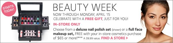 STARTS TODAY! BEAUTY WEEK. Celebrate with a FREE GIFT, just for you! IN-STORE ONLY! Choose from a deluxe nail polish set or a full face makeup set, FREE with your in-store cosmetics purchase of $65 or more!*** Find a store.