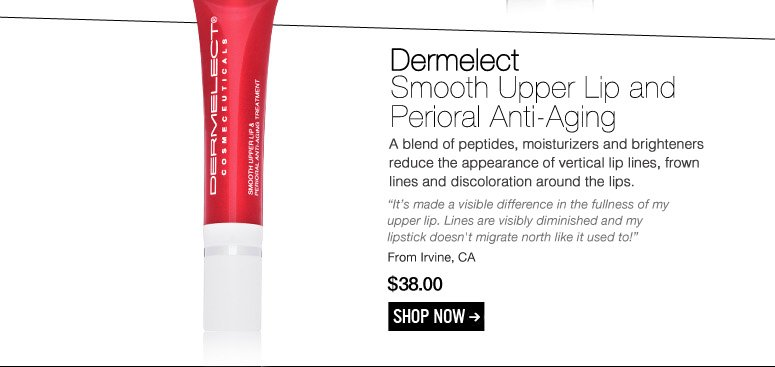 "Dermelect - Smooth Upper Lip and Perioral Anti-Aging A blend of peptides, moisturizers and brighteners reduce the appearance of vertical lip lines, frown lines and discoloration around the lips. ""It's made a visible difference in the fullness of my upper lip. Lines are visibly diminished and my lipstick doesn't migrate north like it used to!"" – Irvine, CA $38.00 Shop Now>>"