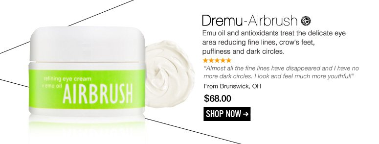"Shopper's Choice 5 Stars Dremu – Airbrush Emu oil and antioxidants treat the delicate eye area reducing fine lines, crow's feet, puffiness and dark circles. ""Almost all the fine lines have disappeared and I have no more dark circles. I look and feel much more youthful!"" – Brunswick, OH $68.00  Shop Now>>"