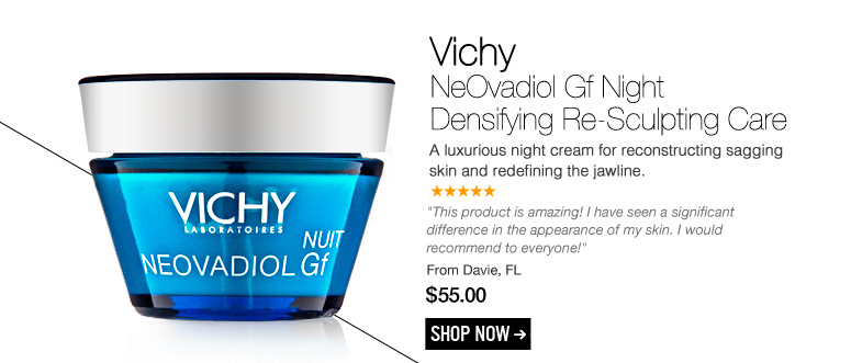 "5 Stars Vichy - NeOvadiol Gf Night Densifying Re-Sculpting Care A luxurious night cream for reconstructing sagging skin and redefining the jawline.  ""This product is amazing! I have seen a significant difference in the appearance of my skin. I would recommend to everyone!"" - Davie, FL $55.00 Shop Now>>"