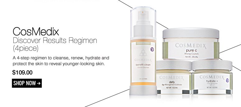 CosMedix – Discover Results Regimen (4piece) A 4-step regimen to cleanse, renew, hydrate and protect the skin to reveal younger-looking skin. $109.00 Shop Now>>