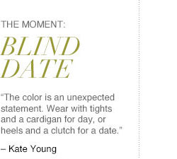 """The Moment: BLIND DATE. """"The color is an unexpected statement. Wear with tights and a cardigan for day, or heels and a clutch for a date."""" - Kate Young"""