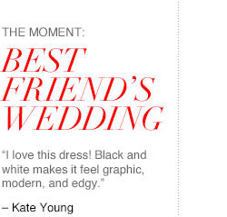 """The Moment: BEST FRIEND'S WEDDING. """"I love this dress! Black and white makes it feel graphic, modern, and edgy."""" - Kate Young"""