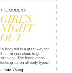 """The Moment: GIRL'S NIGHT OUT. """"A bodysuit is a great way for the arm-conscious to go strapless. The flared dress looks great on all body types"""" - Kate Young"""
