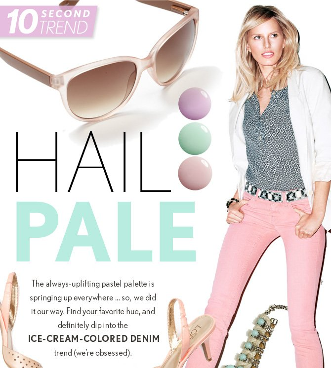 10 SECOND TREND  HAIL PALE  The always-uplifting pastel palette  is springing up everywhere… so, we did it our way. Find your  favorite hue, and definitely dip into the ICE-CREAM-COLORED DENIM trend (we're obsessed).  SHOP NOW