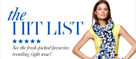 The Hit List See the fresh–picked  favorites trending right now!