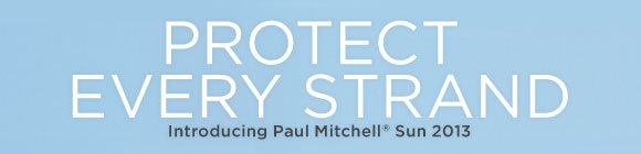 Protect Every Strand. Introducing Paul Mitchell Sun 2013