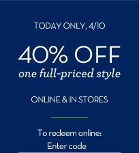 TODAY ONLY, 4/10 | 40% OFF one full-priced style ONLINE & IN STORES | To redeem online: Enter code