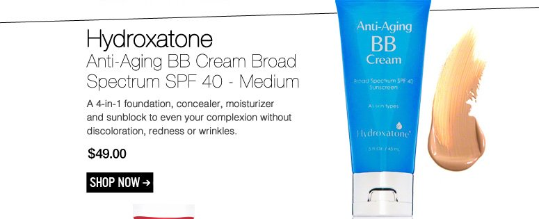 Hydroxatone - Anti-Aging BB Cream Broad Spectrum SPF 40 - Medium  A 4-in-1 foundation, concealer, moisturizer and sunblock to even your complexion without discoloration, redness or wrinkles. $49.00 Shop Now>>