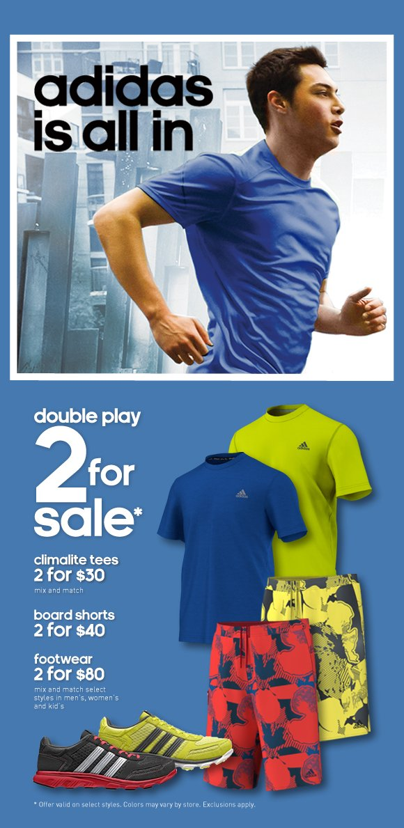 adidas is all in, double play, 2for sale*, climalite ees 2 for $30 mix and match, board shorts 2 for $40, footwear 2 for $80 mix and match select styles in men's, women's and kid's.
