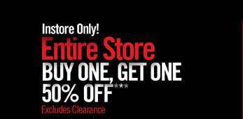 INSTORE ONLY! ENTIRE STORE BUY ONE, GET ONE 50% OFF***