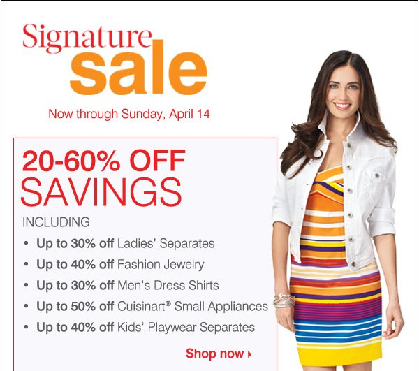Signature Sale. Now through Sunday, April 14. 20-60% OFF SAVINGS INCLUDING... Up to 30% off Ladies' Separates.            Up to 40% off Fashion Jewelry. Up to 30% off Men's Dress Shirts. Up to 50% off Cuisnart® small electrics. Up to 40% off Kids' Playwear Separtes. Shop now.