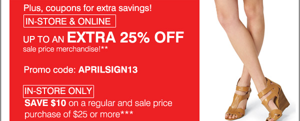 Plus, coupons for extra savings! In-store & online Up to an extra 25% off sale price merchandise!**            Promo code: APRILSIGN13 In-store only Save $10 on a regular and Sale price purcdhase of $25 or more***