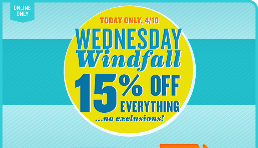 ONLINE ONLY | TODAY ONLY, 4/10 | WEDNESDAY Windfall | 15% OFF EVERYTHING ...no exclusions!