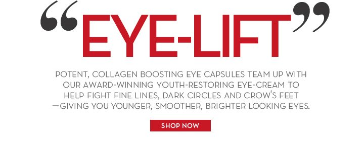 """EYE-LIFT"" POTENT, COLLAGEN BOOSTING EYE CAPSULES TEAM UP WITH OUR AWARD-WINNING YOUTH-RESTORING EYE-CREAM TO HELP FIGHT FINE LINES, DARK CIRCLES AND CROW'S FEET - GIVING YOU YOUNGER, SMOOTHER, BRIGHTER  LOOKING EYES. SHOP NOW."