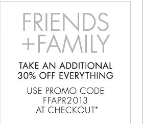 FRIENDS AND FAMILY TAKE AN ADDITIONAL 30% OFF EVERYTHING USE PROMO CODE FFAPR2013 AT CHECKOUT* (*PROMOTION ENDS 04.14.13 AT 11:59 PM/PT. NOT VALID ON PREVIOUS PURCHASES. CANNOT BE COMBINED WITH ANY OTHER PROMOTION CODE.)
