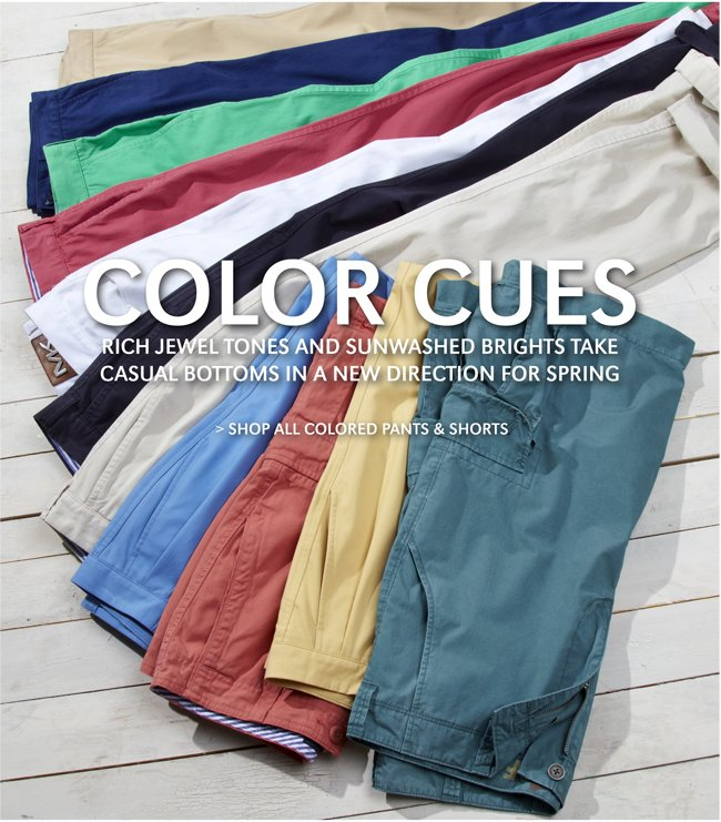 COLOR CUES | RICH JEWEL TONES AND SUNWASHED BRIGHTS TAKE | CASUAL BOTTOMS IN A NEW DIRECTION FOR SPRING | SHOP ALL COLORED PANTS & SHORTS