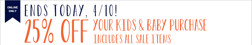 ONLINE ONLY | ENDS TODAY, 4/10! | 25% OFF YOUR KIDS & BABY PURCHASE | INCLUDES ALL SALE ITEMS