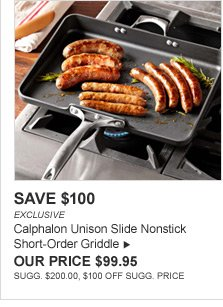SAVE $100 - EXCLUSIVE - Calphalon Unison Slide Nonstick Short-Order Griddle - OUR PRICE $99.95 - SUGG. $200.00, $100 OFF SUGG. PRICE