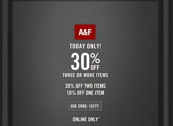 A&F     TODAY ONLY!     30% OFF     THREE OR MORE ITEMS          20% OFF TWO ITEMS     10% OFF ONE ITEM          USE CODE: 15777          ONLINE ONLY*