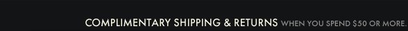 COMPLIMENTARY SHIPPING &  RETURNS WHEN YOU SPEND $50 OR MORE