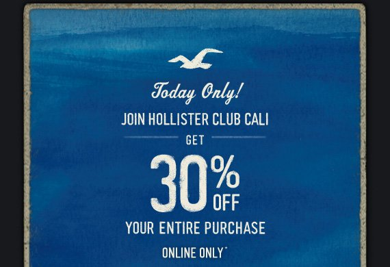 Today Only! JOIN HOLLISTER CLUB CALI GET 30% OFF YOUR ENTIRE PURCHASE ONLINE ONLY*