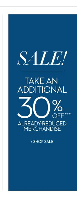 SALE! Take an additional 30% OFF*** already-reduced merchandise  SHOP SALE