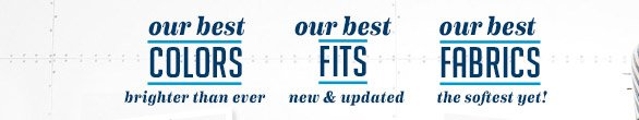 our best COLORS brighter than ever | our best FITS new & updated | our best FABRICS the softest yet!