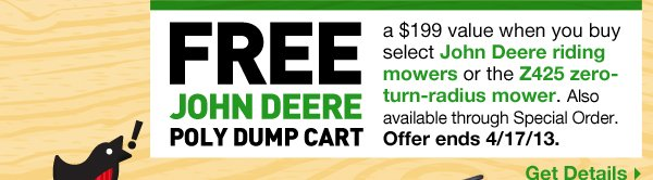 FREE John Deere Poly Dump Cart, $199.00 Value-when you buy any John Deere riding mower or Z425 zero-turn mower. Also available through Special Order. Offer ends 4/17/13. Get Details