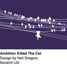 Ambition Killed The Cat - Design by Neil Gregory / Norwich UK