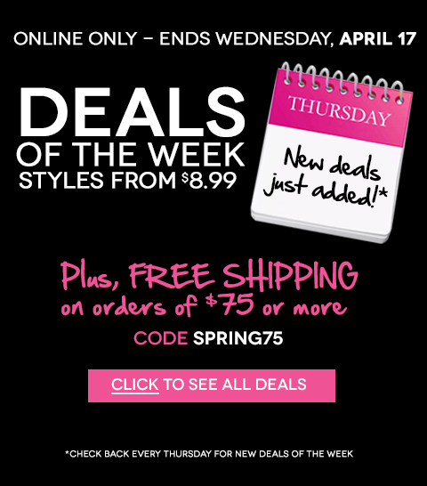 ONLINE NOW! New Deals of the Week - Styles from $8.99! Plus, Free Shipping on any online order of $75 or more with code spring75. Hurry, ends April 17