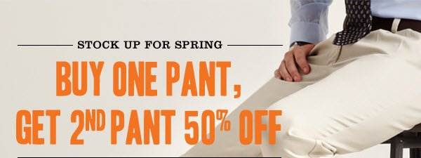 STOCK UP FOR SPRING: Buy One Pant, Get 2nd Pant 50% Off