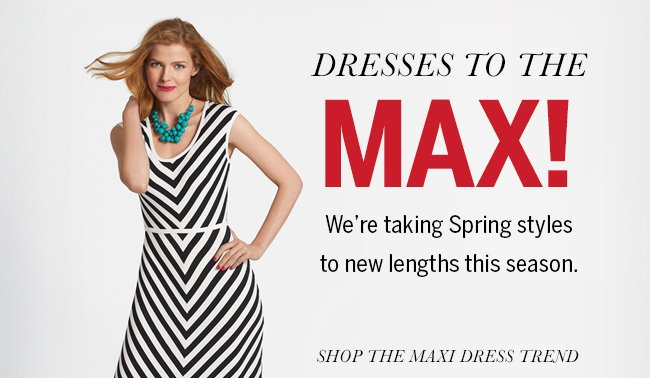 Dresses to the MAX! We're taking Spring styles to new lengths this season. Shop the Maxi Dress trend.