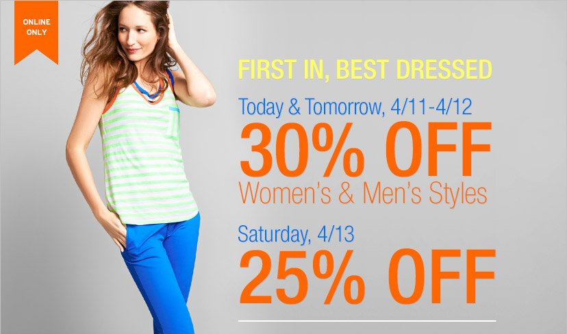 ONLINE ONLY | FIRST IN, BEST DRESSED | Today & Tomorrow, 4/11-4/12 | 30% OFF Women's & Men's Styles | Saturday, 4/13 25% OFF