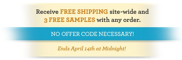 Receive FREE SHIPPING site-wide and 3 FREE SAMPLES with any order. NO OFFER CODE NECESSARY! Ends April 14th at Midnight!