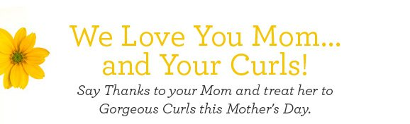 We Love You Mom... and your Curls! Say Thanks to your Mom and treat her to Gorgeous Curls this Mother's Day.