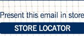 Present this email in store. Click for our store locator.