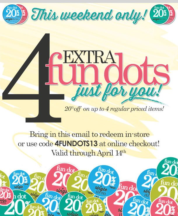 This Weekend Only! 4 Extra Fun Dots Just For YOU! 20% OFF on up to 4 regular priced items! Hurry in to stores or shop online! Valid through Sunday, April 14, 2013! Shop NOW!