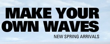 MAKE YOUR OWN WAVES | NEW SPRING ARRIVALS