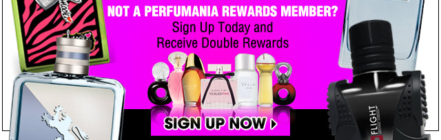 Not a Perfumania Rewards Member? Sign Up Today and Receive Double Rewards.