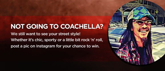 Not Going to Coachella? We still want to see your street style! Whether it's chic, sporty or a little bit rock 'n' roll, post a pic on Instagram for your chance to win.