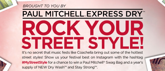 Brought to you by Paul Mitchell Express Dry. Rock Your Street Style! It's no secret that music fests like Coachella bring out some of the hottest street styles! Show us your festival best on Instagram with the hashtag #MyStreetStyle for a chance to win a Paul Mitchell Swag Bag and a year's supply of NEW Dry Wash and Stay Strong.