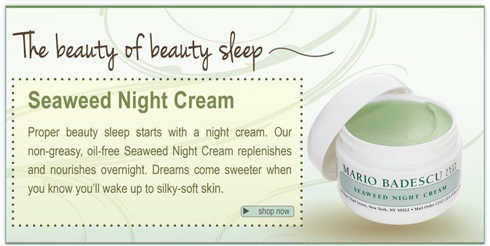 The beauty of beauty sleep. Seaweed Night Cream. Proper beauty sleep starts with a night cream. Our non-greasy, oil-free Seaweed Night cream replenishes and nourishes overnight. Dreams come sweeter when you know you'll wake up to silky-soft skin.